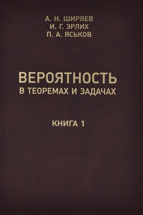 Вероятность в теоремах и задачах (с доказательствами и решениями). Книга 1