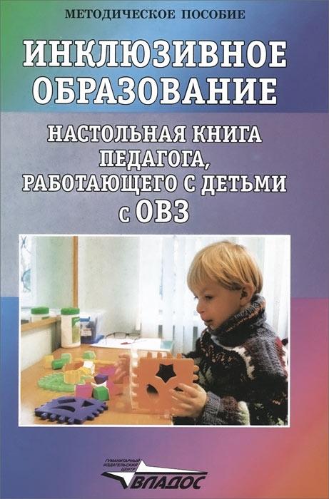Инклюзивное образование. Настольная книга педагога, работающего с детьми с ОВЗ