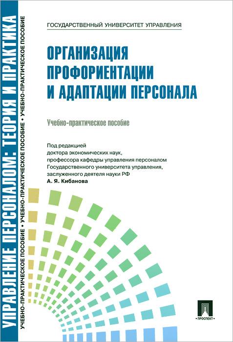Управление персоналом. Теория и практика. Организация профориентации и адаптации персонала. Учебно-практическое пособие