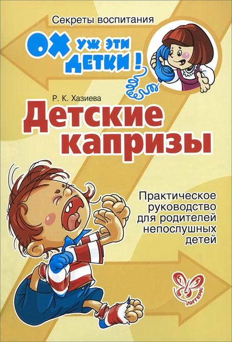 Детские капризы. Практическое руководство для родителей непослушных детей