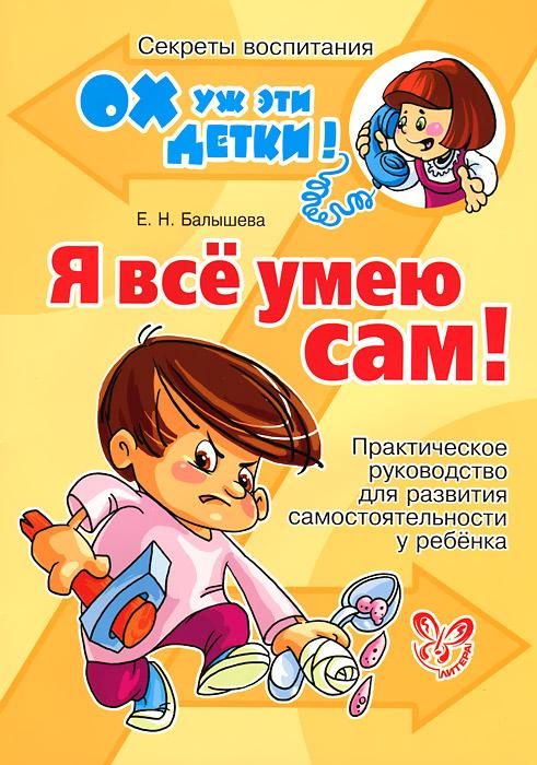 Я все умею сам! Практическое руководство для развития самостоятельности у ребенка