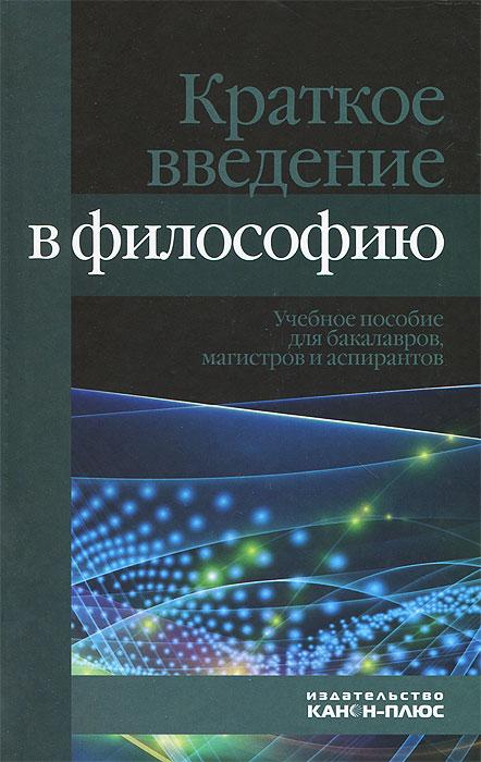 Краткое введение в философию.Учебное пособие для бакалавров, магистов и аспирантов