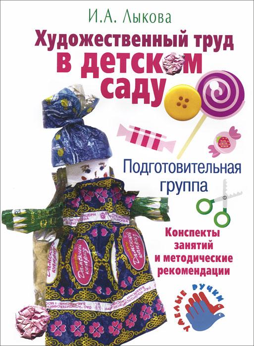 Художественный труд в детском саду. Подготовительная группа. Конспекты занятий и методические рекомендации