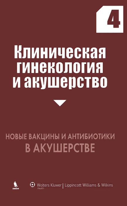 Клиническая гинекология и акушерство. Выпуск 4. Новые вакцины и антибиотики в акушерстве