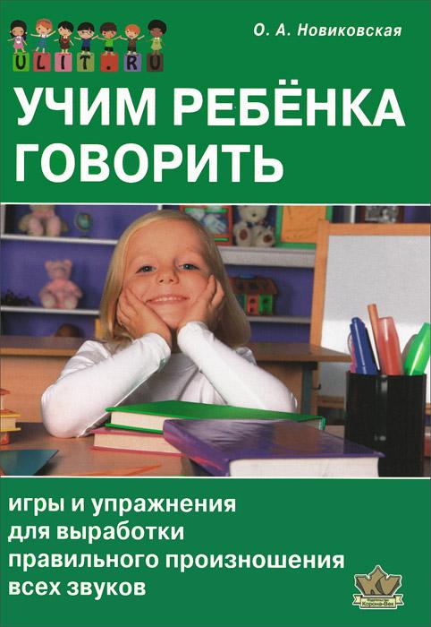 Учим ребенка говорить. Игры и упражнения для выработки правильного произношения всех звуков