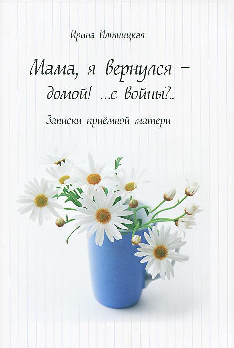 Мама, я вернулся - домой! ... с войны?... Записки приемной матери