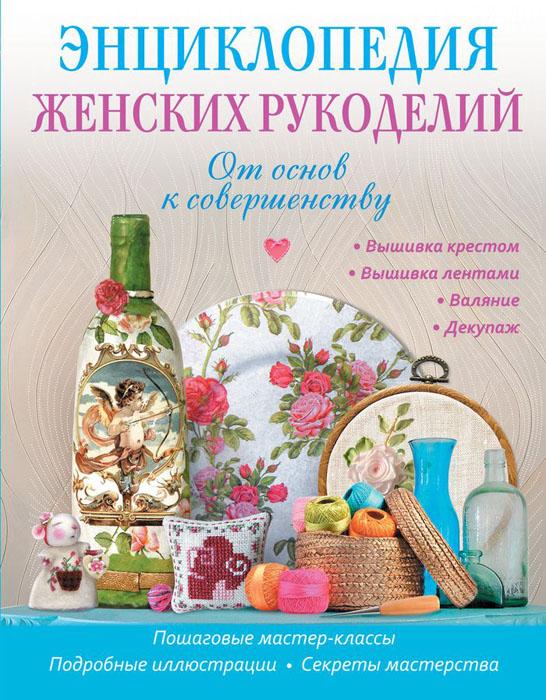 Энциклопедия женских рукоделий. От основ к совершенству