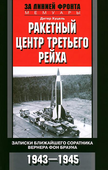 Ракетный центр Третьего рейха. Записки ближайшего соратника Вернера фон Брауна. 1943-1945