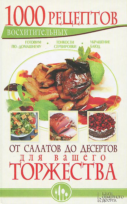 1000 восхитительных рецептов от салатов до десертов для вашего торжества. Готовим по-домашнему