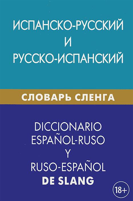 Испанско-русский и русско-испанский словарь сленга / Diccionario espanol-ruso y ruso-espanol de slang