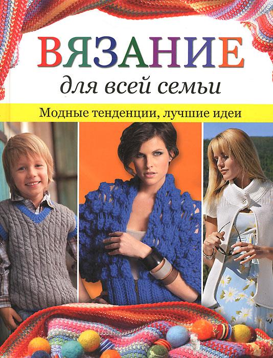 Вязание для всей семьи. Модные тенденции, лучшие идеи