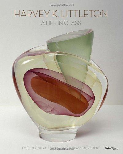 Harvey K. Littleton: A Life in Glass: Founder of America's Studio Glass Movement