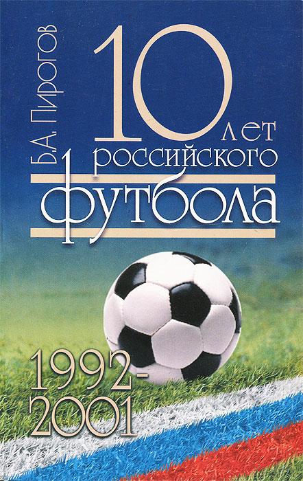 Б. А. Пирогов 10 лет российского футбола. 1992-2001