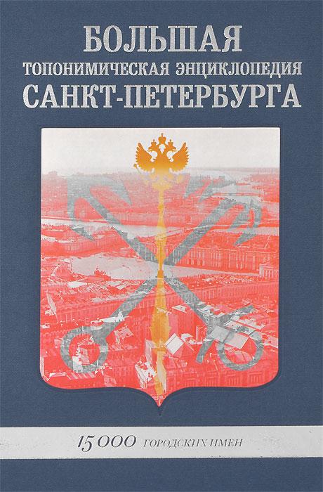 Большая топонимическая энциклопедия Санкт-Петербурга. 15000 городских имен