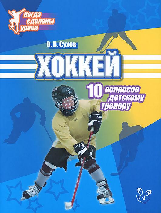 Хоккей. 10 вопросов детскому тренеру. В. В. Сухов