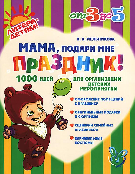 Мама, подари мне праздник! 1000 идей для организации детских мероприятий