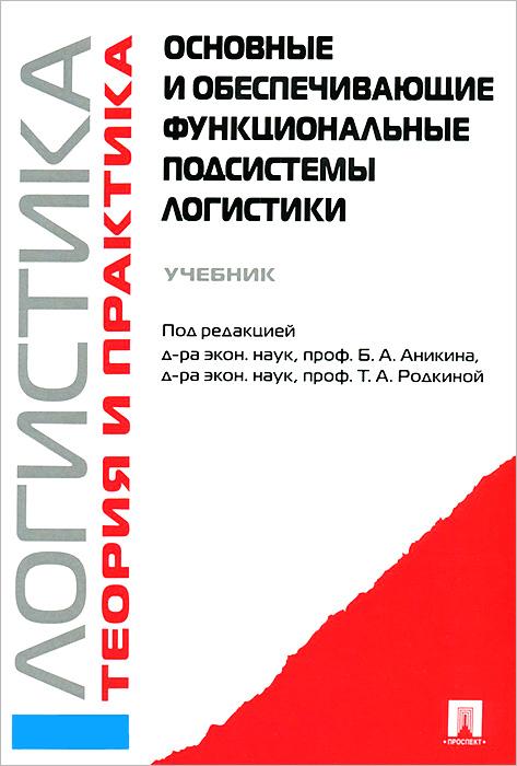 Логистика. Теория и практика. Основные и обеспечивающие функциональные подсистемы логистики. Учебник