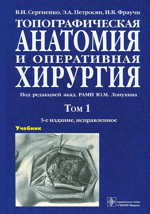 Топографическая анатомия и оперативная хирургия. Учебник. В 2 томах. Том 1