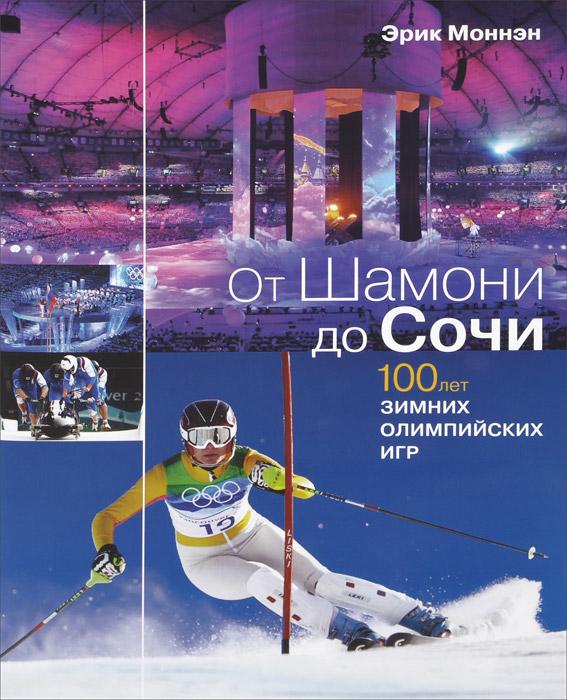 Лучшие маршруты. От Шамони до Сочи. 100 лет зимних Олимпийских игр. Эрик Моннэн