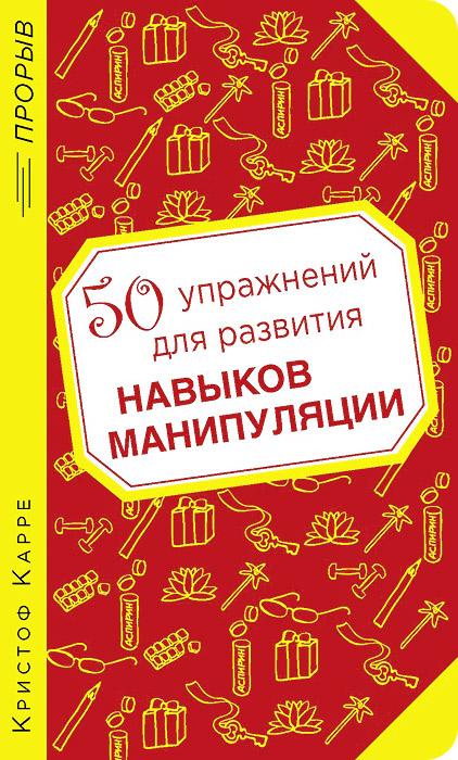 50 упражнений для развития навыков манипуляции ( 978-5-699-66805-2 )