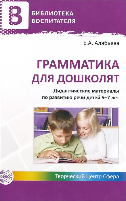 Грамматика для дошколят. Дидактические материалы по развитию речи детей 5-7 лет