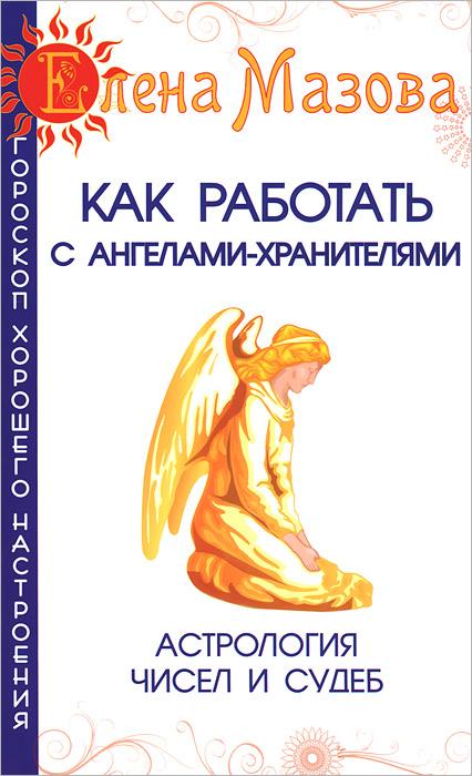 Как работать с Ангелами-Хранителями. Астрология чисел и судеб ( 978-5-00053-690-2, 978-5-00053-471-7, 978-5-00053-059-7 )