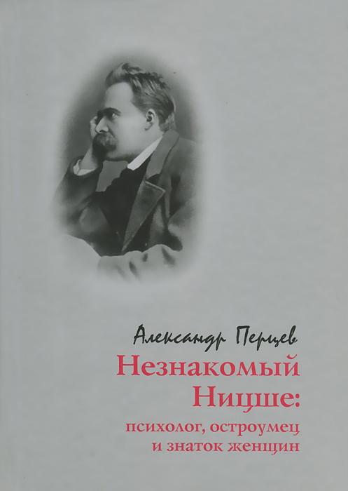 Незнакомый Ницше. Психолог, остроумец и знаток женщин