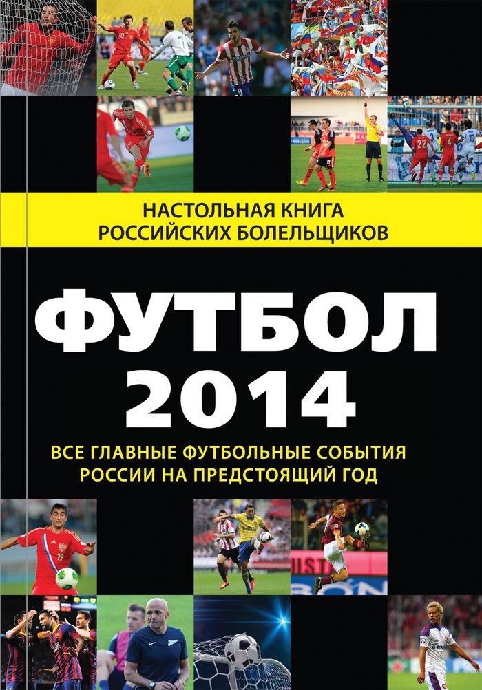 Футбол - 2014. Все главные футбольные события России на предстоящий год ( 978-5-699-68232-4 )