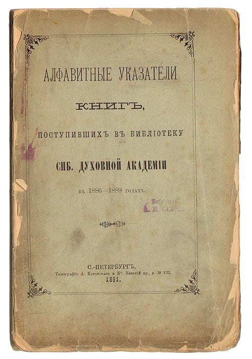 Алфавитные укзатели книг, поступивших в библиотеку СПб Духовной Академии в 1886-1889 годах
