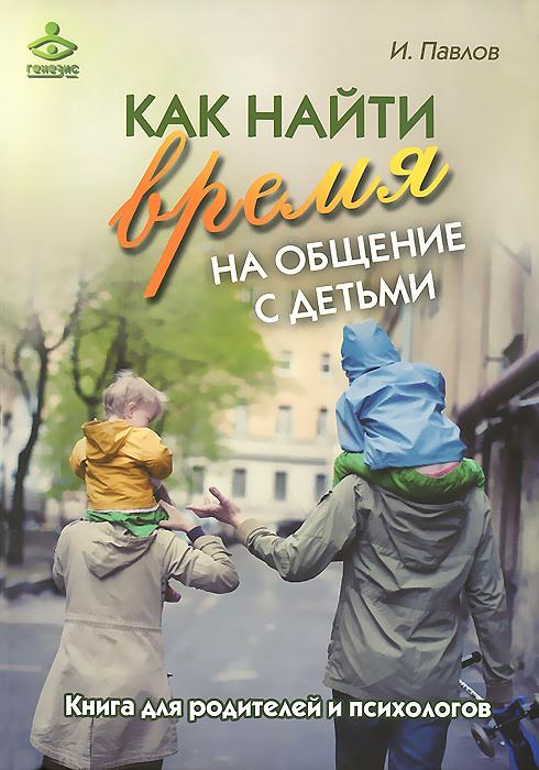 Как найти время на общение с детьми. Книга для родителей и психологов
