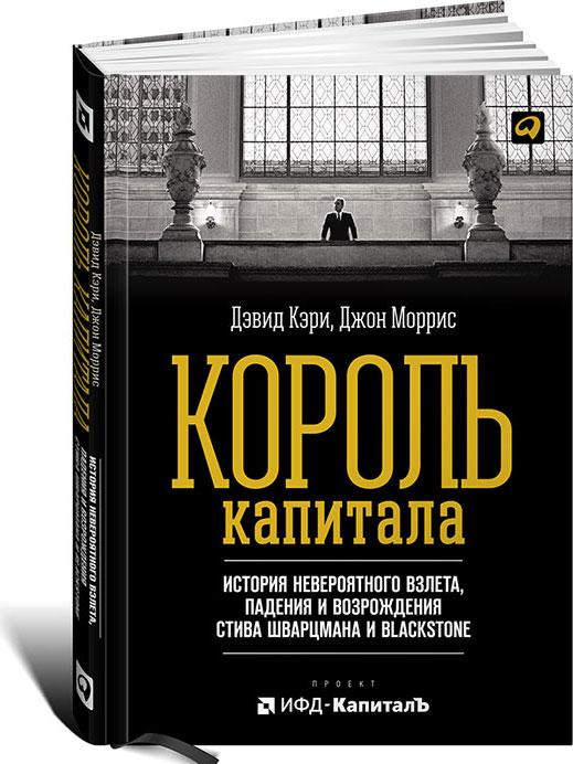 Король капитала. История невероятного взлета, падения и возрождения Стива Шварцмана и Blackstone
