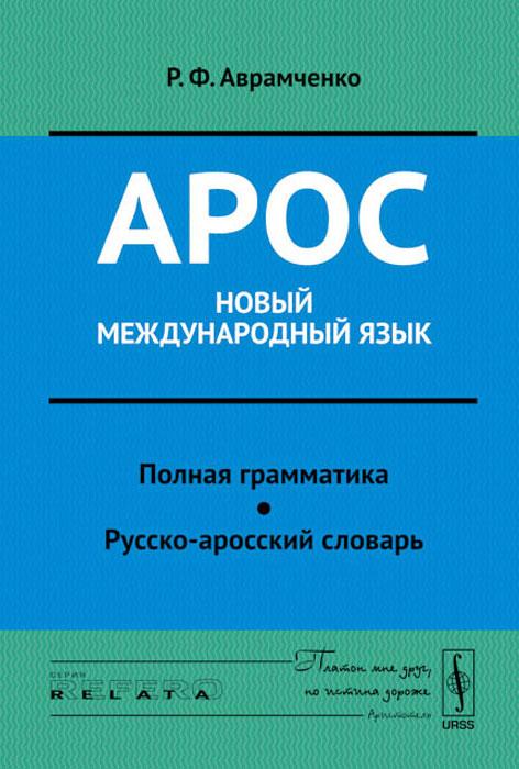 Арос - новый международный язык. Полная грамматика. Русско-аросский словарь