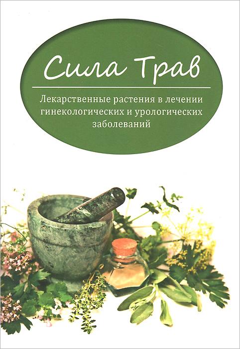 Сила трав. Лекарственные растения в лечении гинекологических и урологических заболеваний