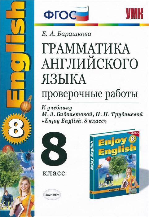 """Е. А. Барашкова Грамматика английского языка. 8 класс. Проверочные работы. К учебнику М. З. Биболетовой, Н. Н. Трубаневой """"Enjoy English. 8 класс"""""""