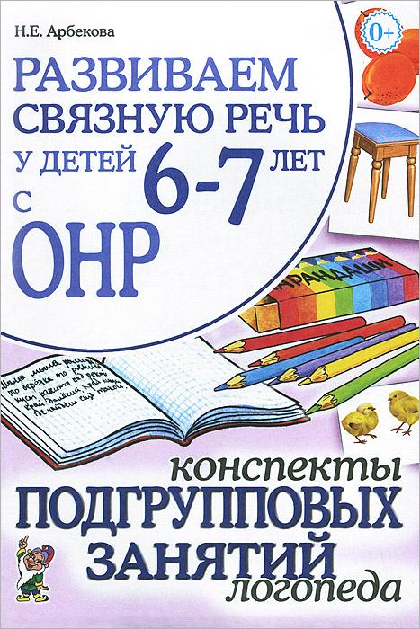 Развиваем связную речь у детей 6-7 лет с ОНР. Конспекты подгрупповых занятий логопеда