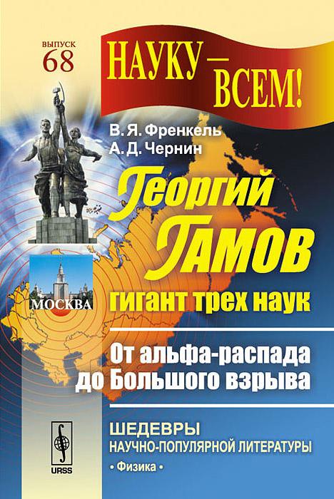 Георгий Гамов - гигант трех наук. От альфа-распада до Большого взрыва