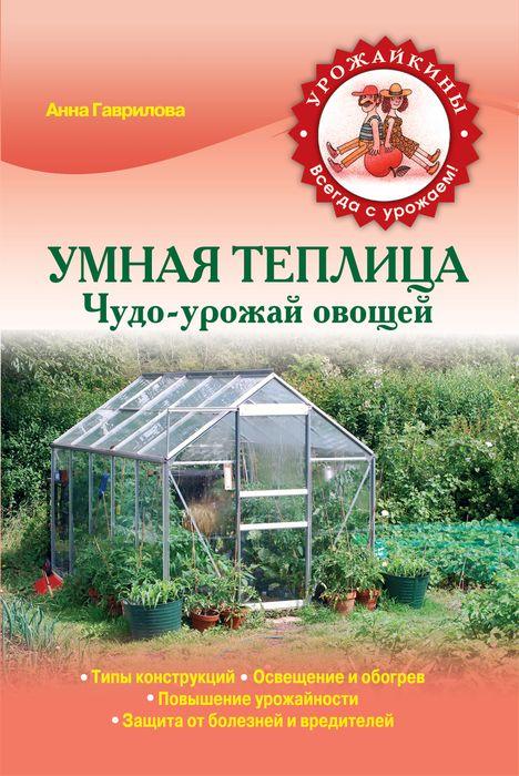 Умная теплица. Чудо-урожай овощей ( 978-5-699-68451-9 )