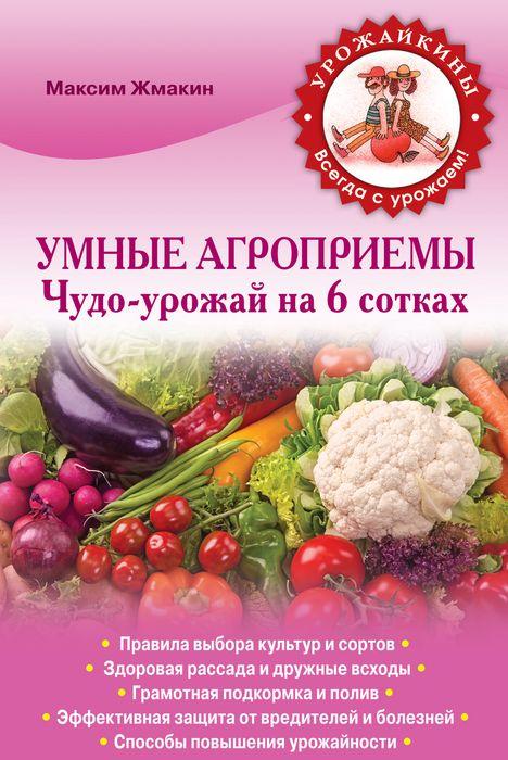 Умные агроприемы. Чудо-урожай на 6 сотках ( 978-5-699-68490-8 )