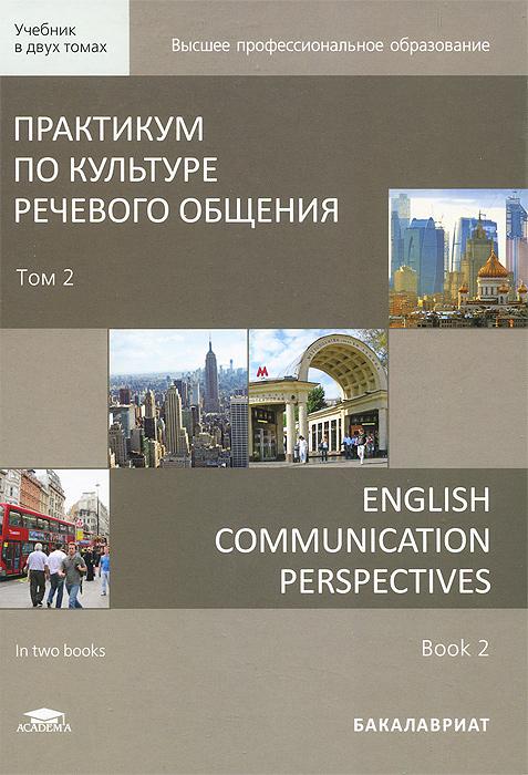 Практикум по культуре речевого общения. В 2 томах. Том 2. Учебник / English Communication Perspectives: in 2 books. Book 2