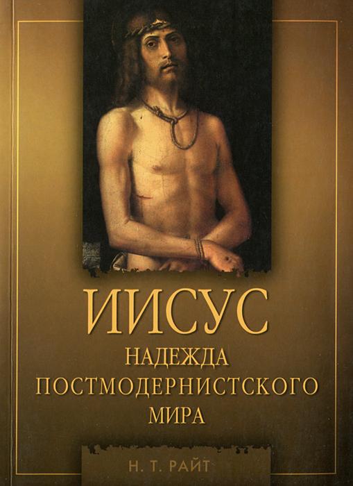 Н. Т. Райт Иисус. Надежда постмодернистского мира