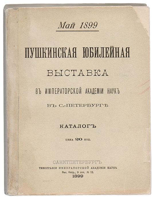 Пушкинская юбилейная выставка в Императорской Академии Наук в С.-Петербурге Май 1899