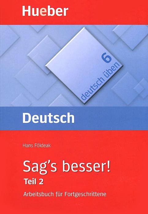 Deutsch Uben 6: Sag's besser! Teil 2: Arbeitsbuch fur Fortgeschrittene