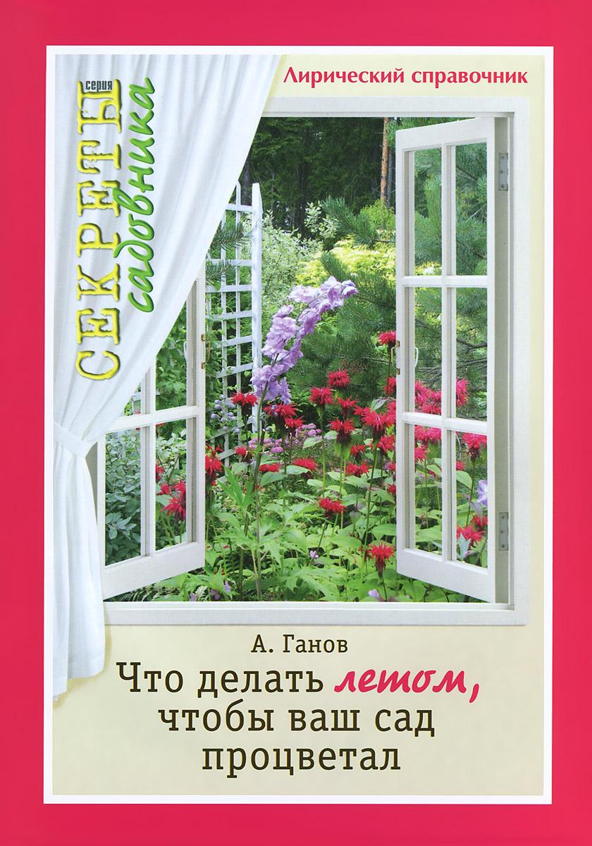 Что делать летом, чтобы ваш сад процветал. Лирический справочник
