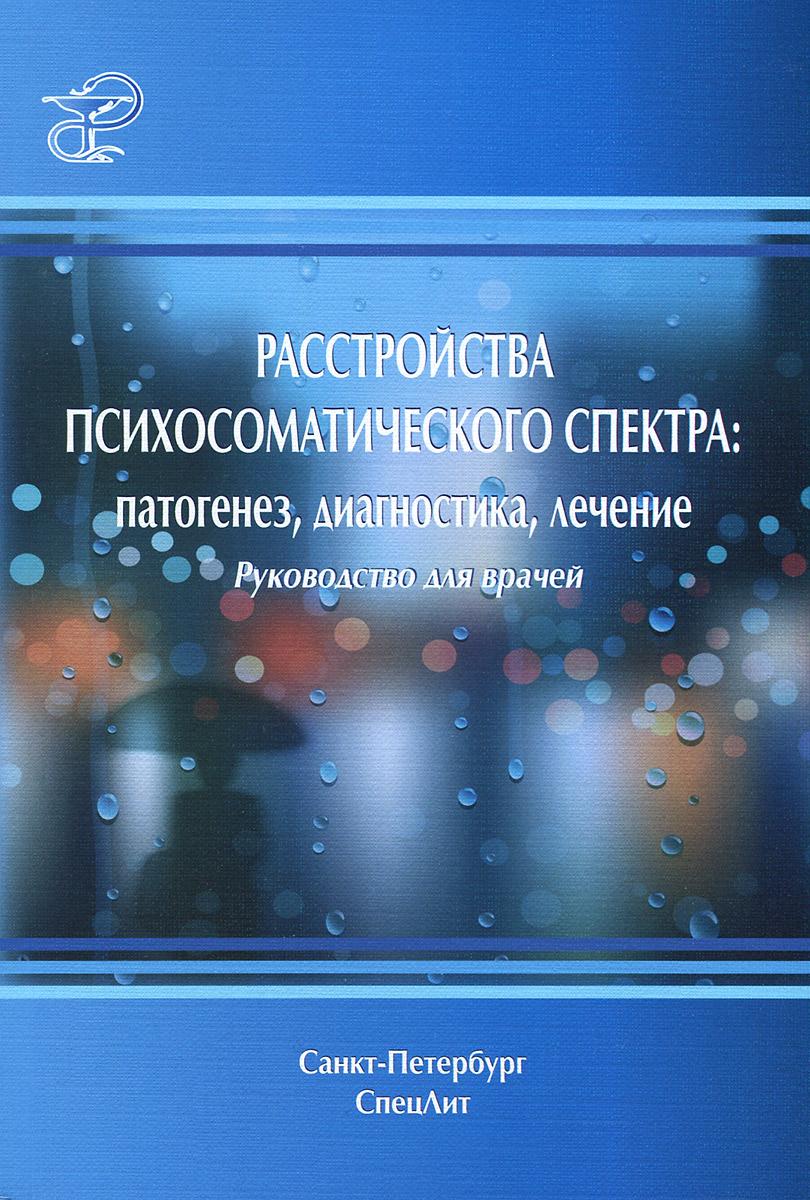 Расстройства психосоматического спектра. Патогенез, диагностика, лечение. Руководство для врачей