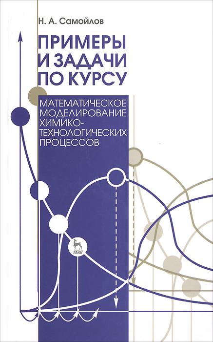 """Примеры и задачи по курсу """"Математическое моделирование химико-технологических процессов"""". Учебное пособие"""