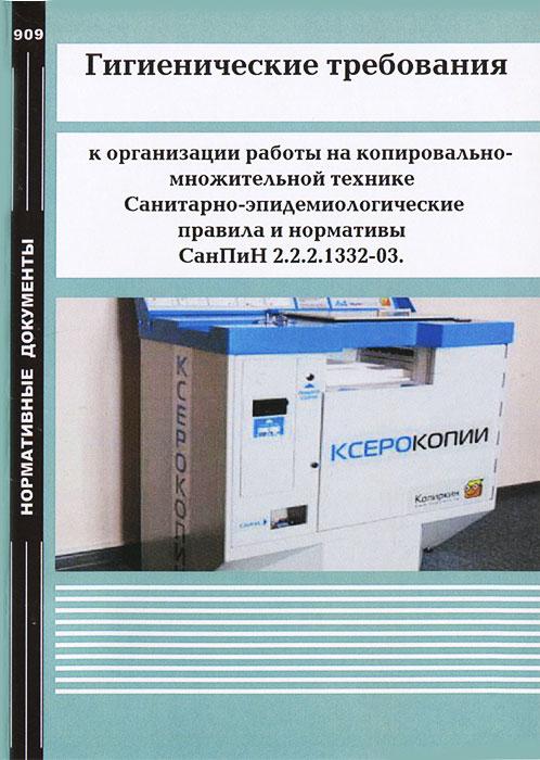 Гигиенические требования к организации работы на копировально-множительной технике. Санитарно-эпидемиологические правила и нормативы СанПиН 2.2.2.1332-03