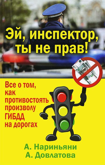 Эй, инспектор, ты не прав! Все о том, как противостоять произволу ГИБДД на дорогах. А. Нариньяни, А. Довлатова