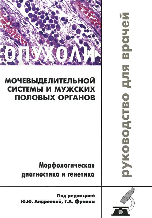 Опухоли мочевыделительной системы и мужских половых органов. Морфологическая диагностика и генетика. Руководство для врачей