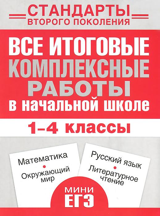 Математика, окружающий мир, русский язык, литературное чтение. 1-4 классы. Все итоговые комплексные работы в начальной школе. Учебное пособие