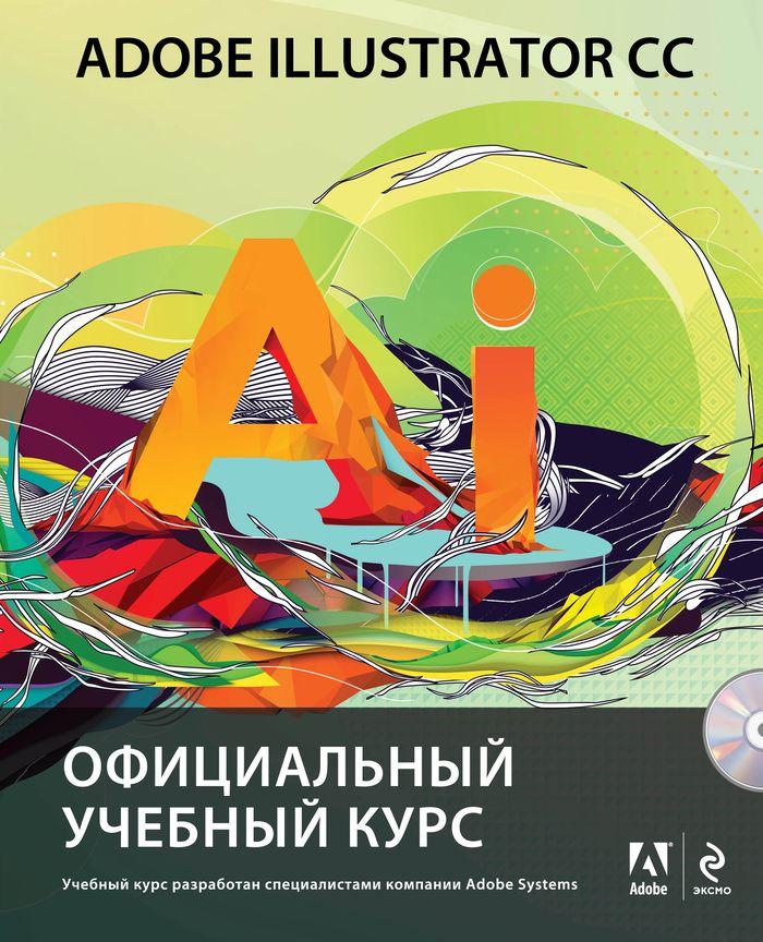 Adobe Illustrator CC. Официальный учебный курс (+ CD) ( 978-5-699-69310-8 )